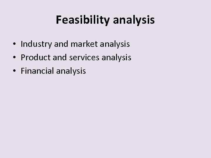 Feasibility analysis • Industry and market analysis • Product and services analysis • Financial