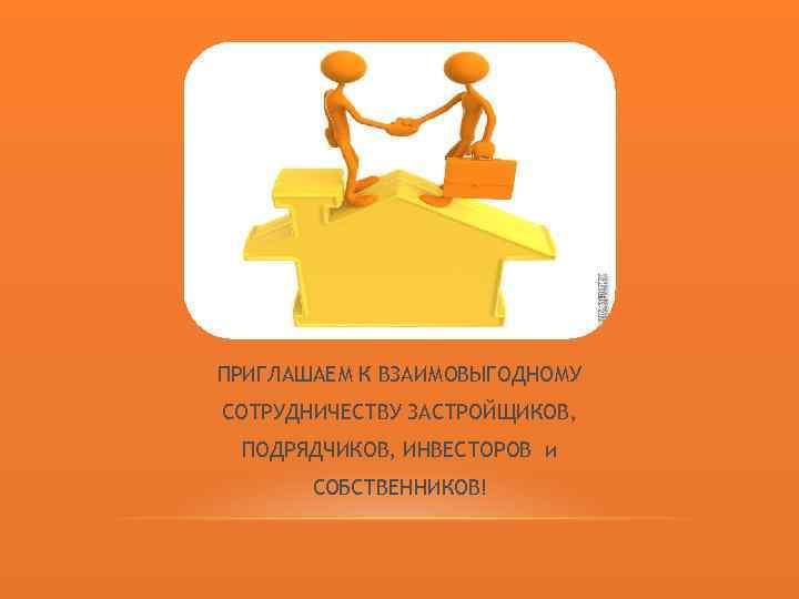 ПРИГЛАШАЕМ К ВЗАИМОВЫГОДНОМУ СОТРУДНИЧЕСТВУ ЗАСТРОЙЩИКОВ, ПОДРЯДЧИКОВ, ИНВЕСТОРОВ и СОБСТВЕННИКОВ!
