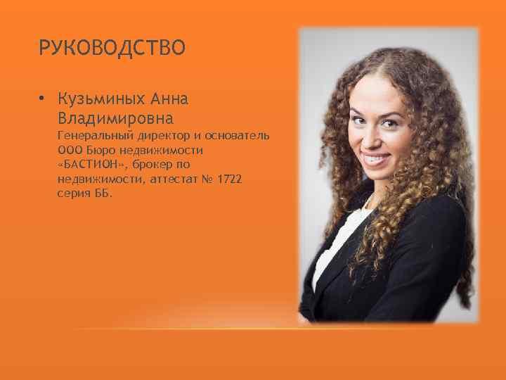 РУКОВОДСТВО • Кузьминых Анна Владимировна Генеральный директор и основатель ООО Бюро недвижимости «БАСТИОН» ,