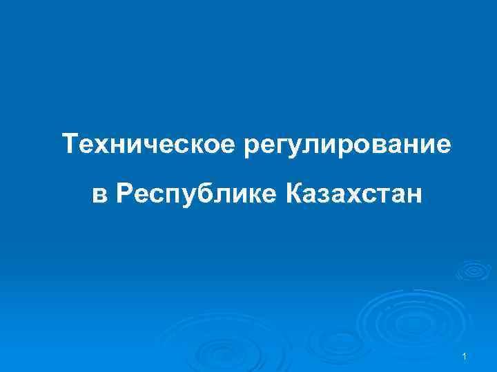 Техническое регулирование в Республике Казахстан 1