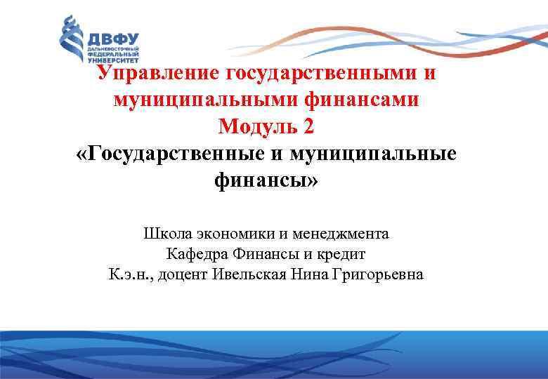 Управление государственными и муниципальными финансами Модуль 2 «Государственные и муниципальные финансы» Школа экономики и