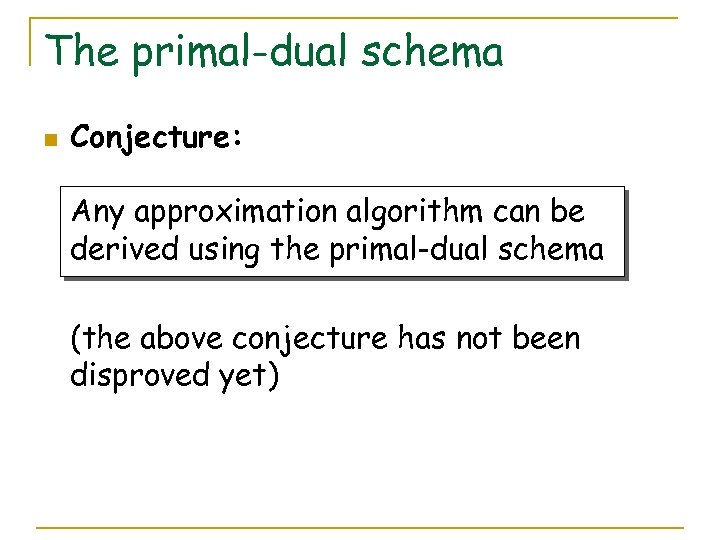 The primal-dual schema n Conjecture: Any approximation algorithm can be derived using the primal-dual