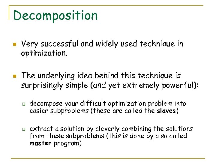 Decomposition n n Very successful and widely used technique in optimization. The underlying idea