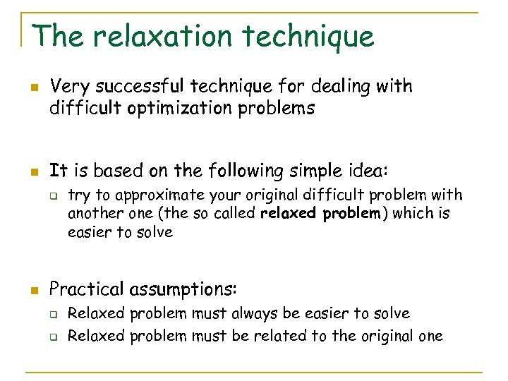 The relaxation technique n n Very successful technique for dealing with difficult optimization problems