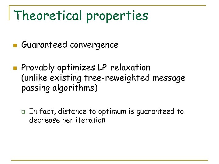 Theoretical properties n n Guaranteed convergence Provably optimizes LP-relaxation (unlike existing tree-reweighted message passing