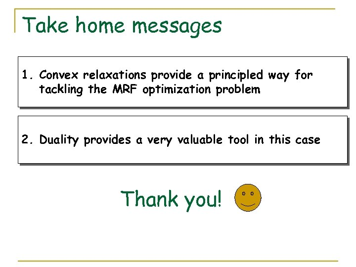 Take home messages 1. Convex relaxations provide a principled way for tackling the MRF