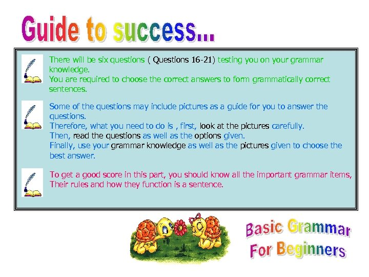 There will be six questions ( Questions 16 -21) testing you on your grammar