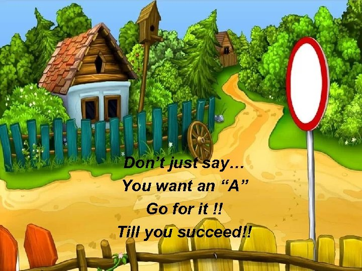 """Don't just say… You want an """"A"""" Go for it !! Till you succeed!!"""