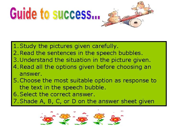 1. Study the pictures given carefully. 2. Read the sentences in the speech bubbles.