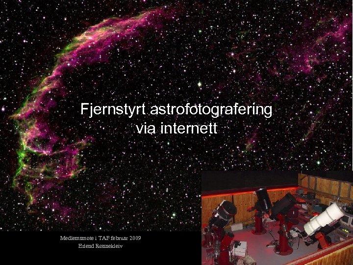 Fjernstyrt astrofotografering via internett Medlemsmøte i TAF februar 2009 Erlend Rønnekleiv