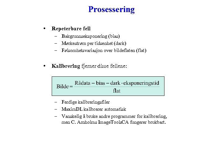 Prosessering • Repeterbare feil – Bakgrunnseksponering (bias) – Mørkestrøm per tidsenhet (dark) – Følsomhetsvariasjon