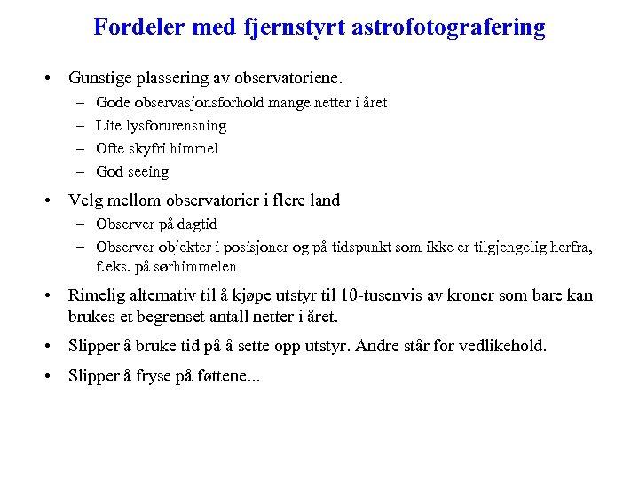 Fordeler med fjernstyrt astrofotografering • Gunstige plassering av observatoriene. – – Gode observasjonsforhold mange
