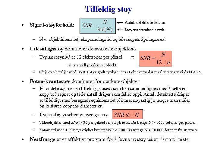 Tilfeldig støy • Signal-støyforhold: Antall detekterte fotoner Støyens standard-avvik – N objektintensitet, eksponeringstid og