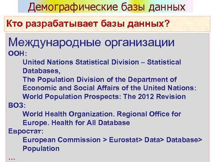 Демографические базы данных Кто разрабатывает базы данных? Международные организации ООН: United Nations Statistical Division