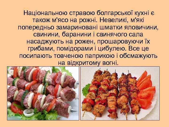 Національною стравою болгарської кухні є також м'ясо на рожні. Невеликі, м'які попередньо замариновані шматки