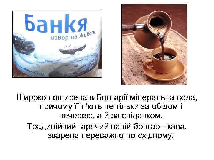 Широко поширена в Болгарії мінеральна вода, причому її п'ють не тільки за обідом і