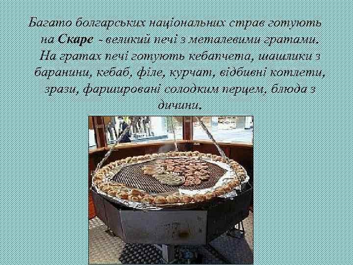 Багато болгарських національних страв готують на Скаре - великий печі з металевими гратами. На