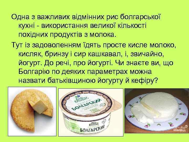 Одна з важливих відмінних рис болгарської кухні - використання великої кількості похідних продуктів з