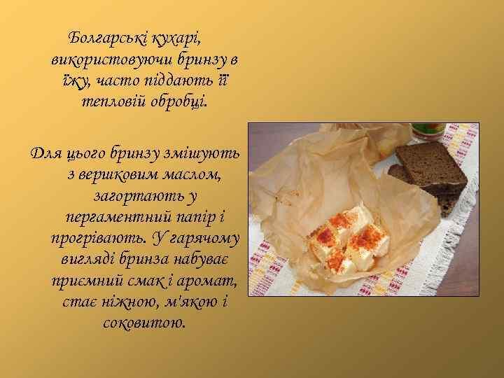 Болгарські кухарі, використовуючи бринзу в їжу, часто піддають її тепловій обробці. Для цього бринзу