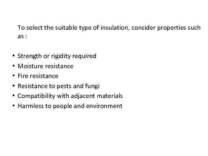 To select the suitable type of insulation, consider properties such as : • •