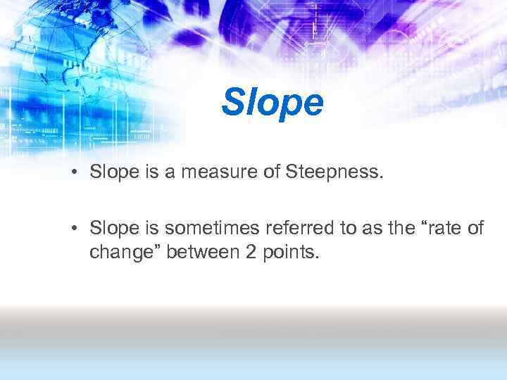 Slope • Slope is a measure of Steepness. • Slope is sometimes referred to