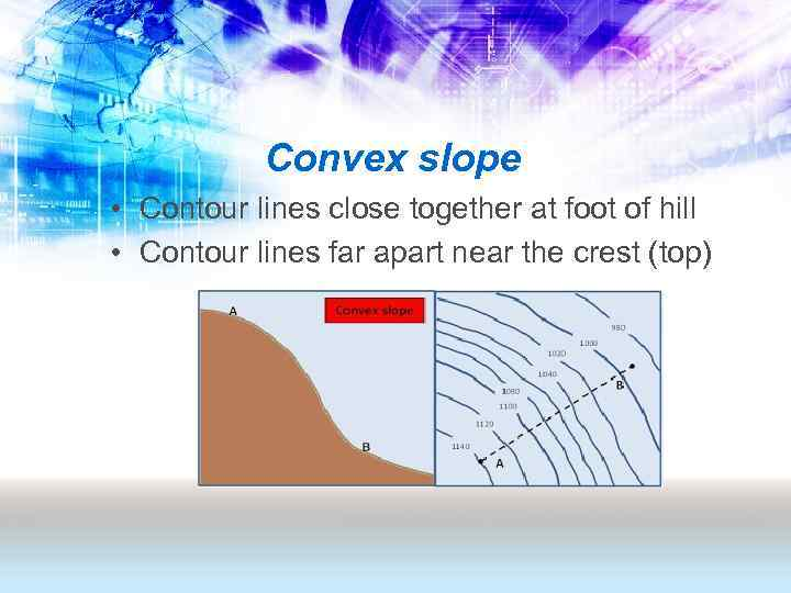 Convex slope • Contour lines close together at foot of hill • Contour lines