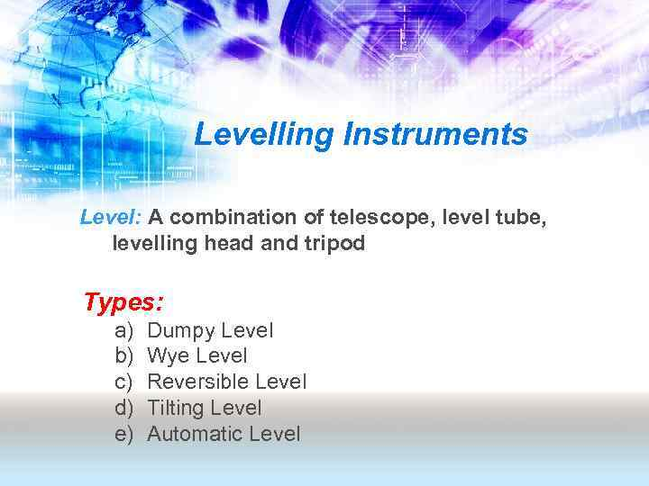 Levelling Instruments Level: A combination of telescope, level tube, levelling head and tripod Types: