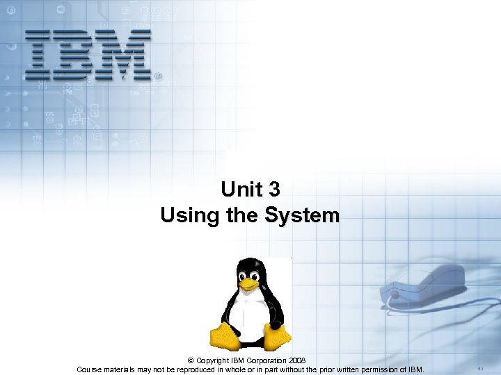Unit 3 Using the System © Copyright IBM Corporation 2008 Course materials may not