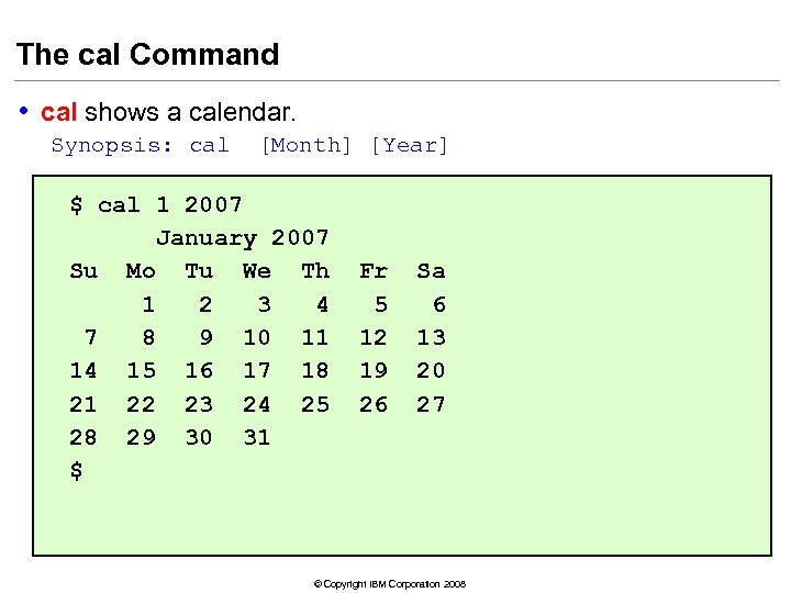 The cal Command • cal shows a calendar. Synopsis: cal [Month] [Year] $ cal