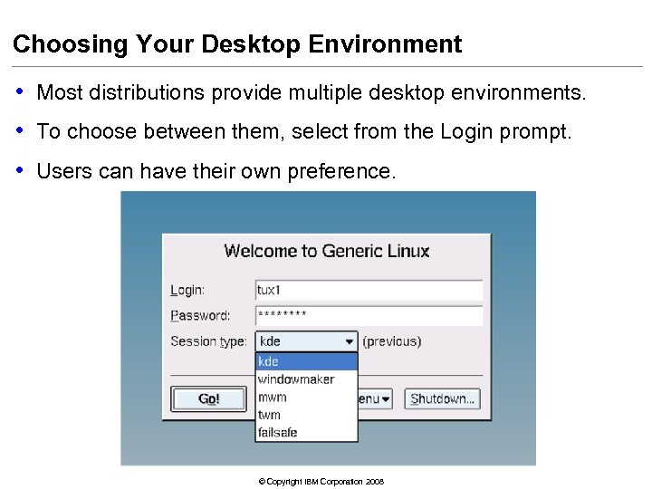 Choosing Your Desktop Environment • Most distributions provide multiple desktop environments. • To choose