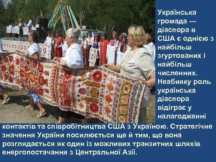 Українська громада — діаспора в США є однією з найбільш згуртованих і найбільш численних.