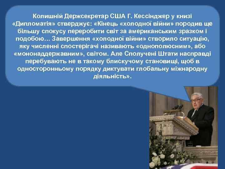 Колишній Держсекретар США Г. Кессінджер у книзі «Дипломатія» стверджує: «Кінець «холодної війни» породив ще