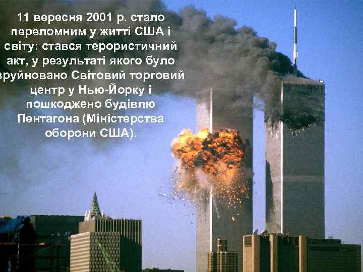 11 вересня 2001 р. стало переломним у житті США і світу: стався терористичний акт,