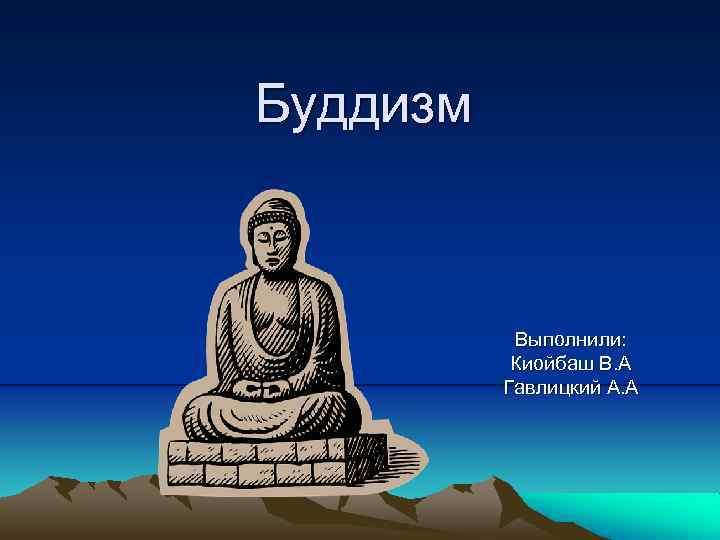 Буддизм Выполнили: Киойбаш В. А Гавлицкий А. А