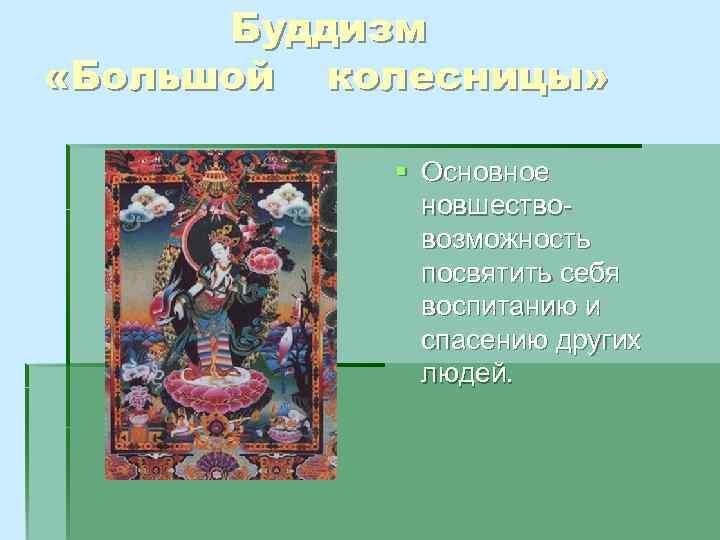 Буддизм «Большой колесницы» § Основное новшествовозможность посвятить себя воспитанию и спасению других людей.
