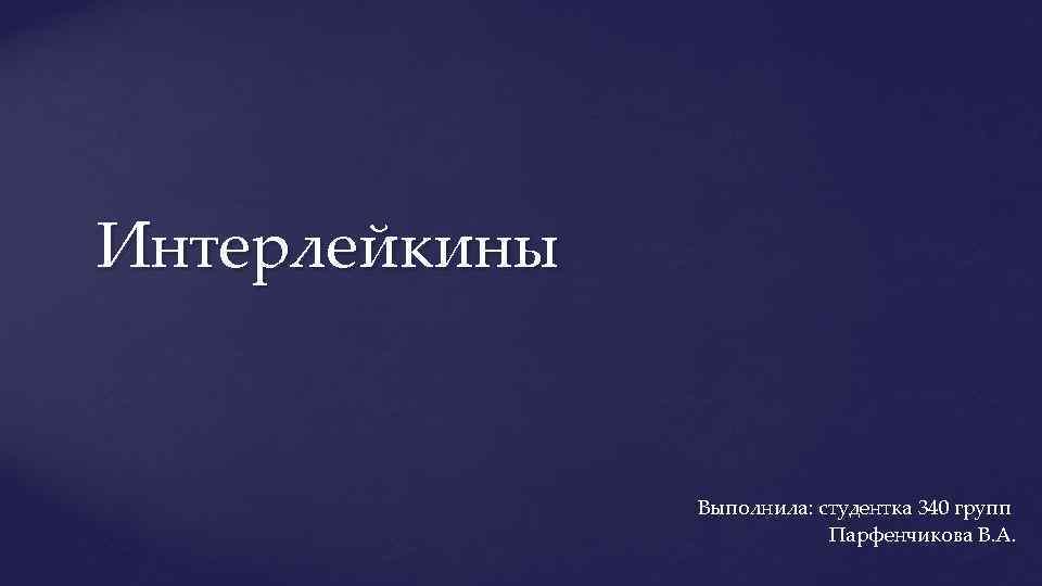 Интерлейкины Выполнила: студентка 340 групп Парфенчикова В. А.