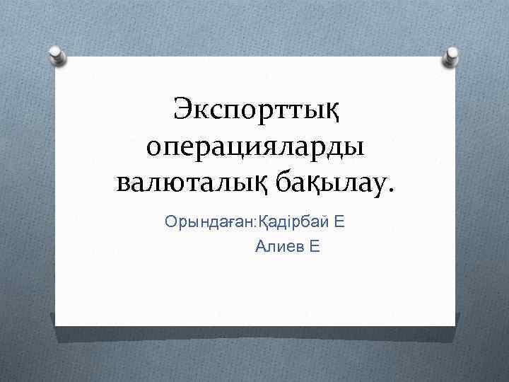 Экспорттық операцияларды валюталық бақылау. Орындаған: Қадірбай Е Алиев Е