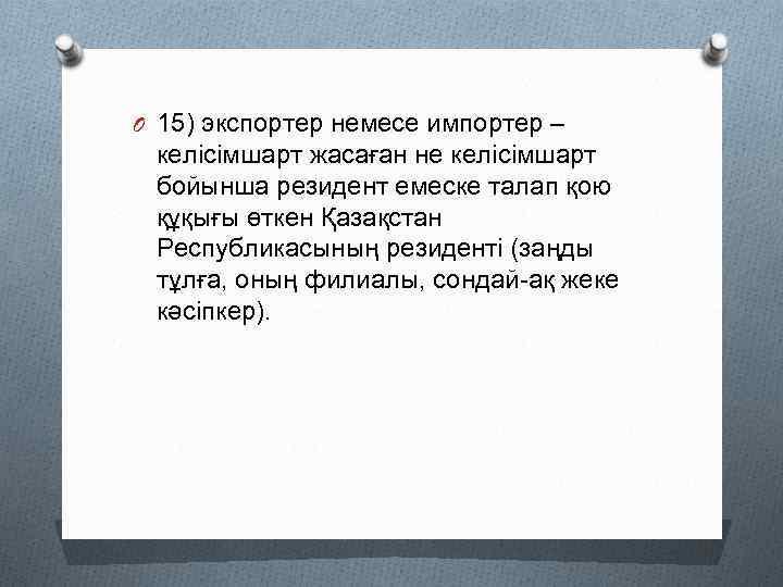 O 15) экспортер немесе импортер – келісімшарт жасаған не келісімшарт бойынша резидент емеске талап