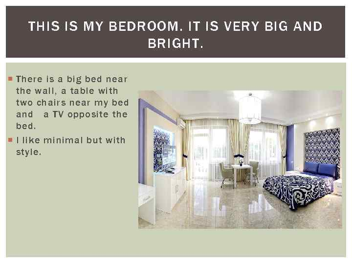 THIS IS MY BEDROOM. IT IS VERY BIG AND BRIGHT. There is a big