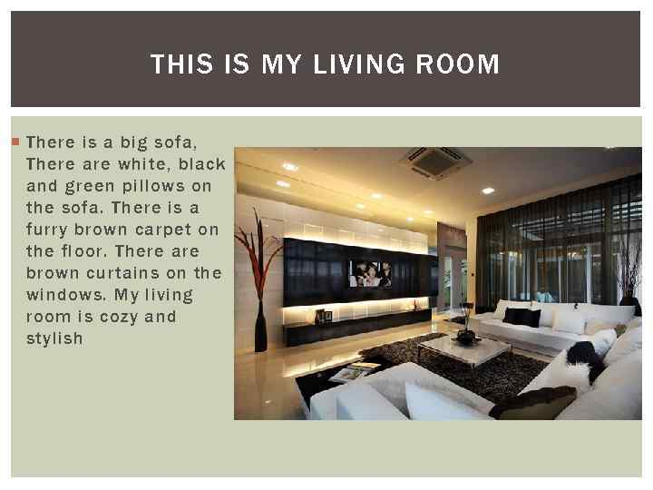 THIS IS MY LIVING ROOM There is a big sofa, There are white, black