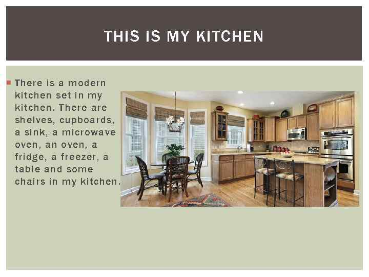 THIS IS MY KITCHEN There is a modern kitchen set in my kitchen. There