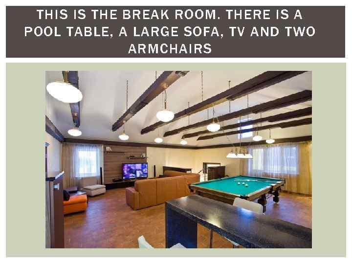 THIS IS THE BREAK ROOM. THERE IS A POOL TABLE, A LARGE SOFA, TV
