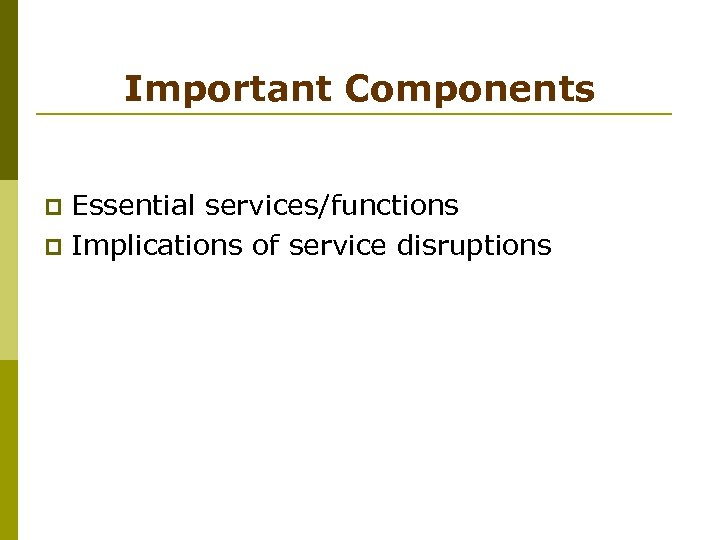 Important Components Essential services/functions p Implications of service disruptions p