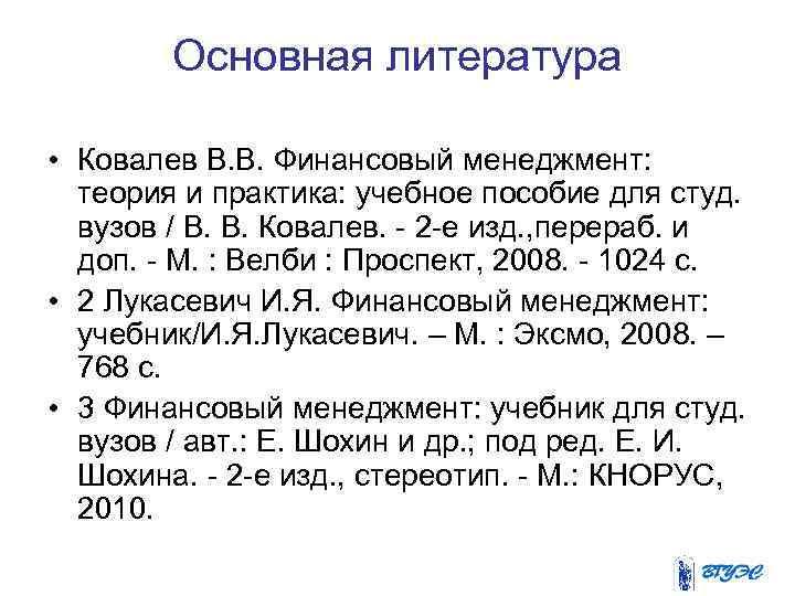 Основная литература • Ковалев В. В. Финансовый менеджмент: теория и практика: учебное пособие для