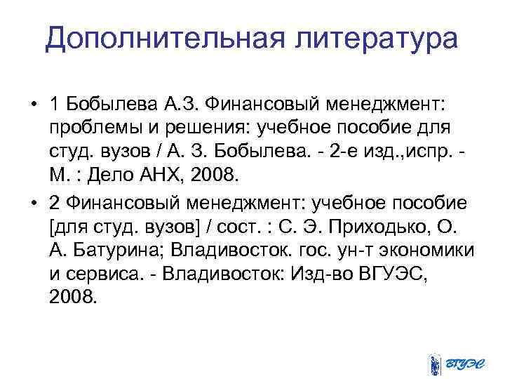 Дополнительная литература • 1 Бобылева А. З. Финансовый менеджмент: проблемы и решения: учебное пособие