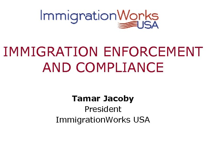 IMMIGRATION ENFORCEMENT AND COMPLIANCE Tamar Jacoby President Immigration. Works USA