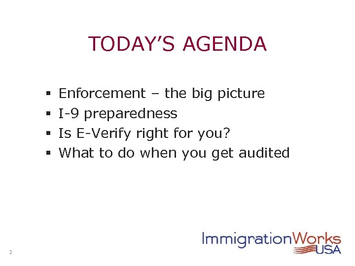 TODAY'S AGENDA § § 2 Enforcement – the big picture I-9 preparedness Is E-Verify
