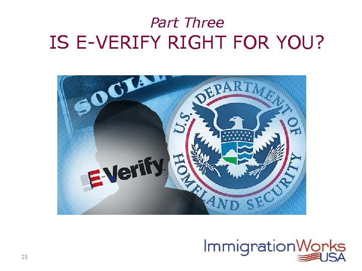 Part Three IS E-VERIFY RIGHT FOR YOU? 23