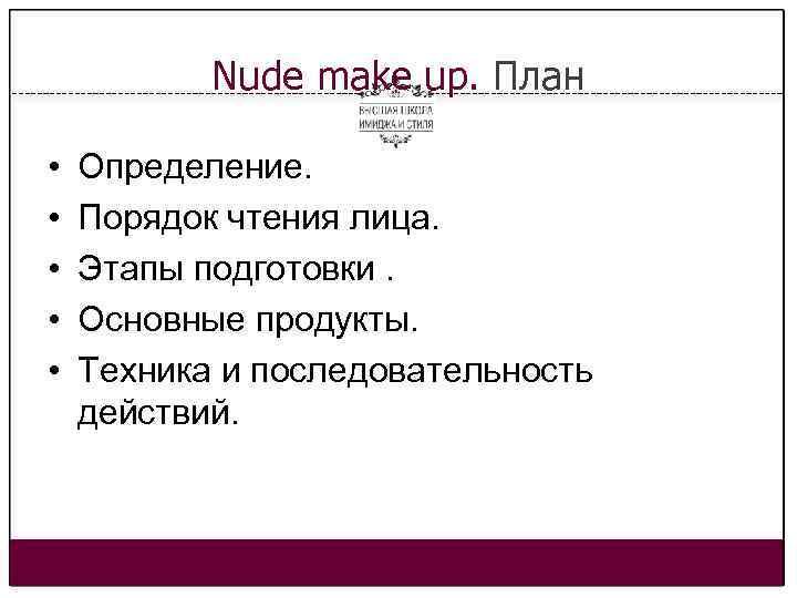 Nude make up. План • • • Определение. Порядок чтения лица. Этапы подготовки. Основные