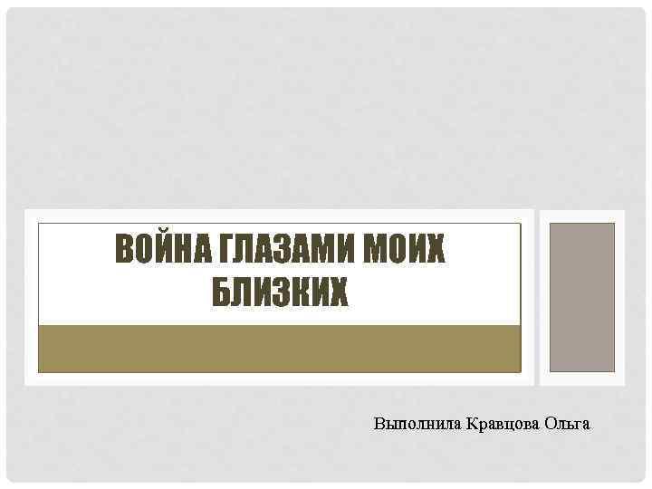 ВОЙНА ГЛАЗАМИ МОИХ БЛИЗКИХ Выполнила Кравцова Ольга